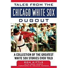 Tales from the Chicago White Sox Dugout: A Collection of the Greatest White Sox Stories Ever Told (Tales from the Team)