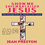 Show Me This Man Called Jesus: The Message from the World to the Church | Jean Preston