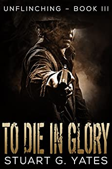 To Die in Glory (Unflinching Book 3) by [Yates, Stuart G.]
