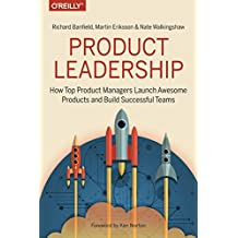 Product Leadership: How Top Product Managers Launch Awesome Products and Build Successful Teams