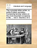 The Complete Letter-Writer; or, Polite English Secretary Containing Familiar Letters on the Most Important Occasions in Life, See Notes Multiple Contributors, 1170304265