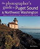 The Photographer's Guide to Puget Sound: Where to Find the Perfect Shots and How to Take Them (The Photographer's Guide)