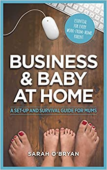 Business and Baby at Home: A set-up and survival guide for mums