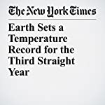 Earth Sets a Temperature Record for the Third Straight Year | Justin Gillis,John Schwartz