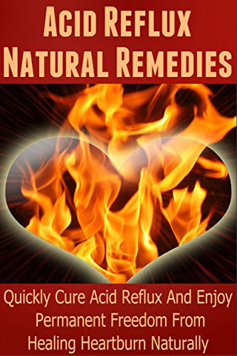 Acid Reflux Natural Remedies: Quickly Cure Acid Reflux And Enjoy Permanent Freedom From Healing Heartburn Naturally (Heartburn Cure, Heartburn, Heartburn Relief, Heartburn Acid Reflux, Acid (Cure Heartburn Naturally)