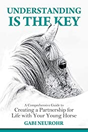 Understanding is the Key: A Comprehensive Guide to Creating a Partnership for Life with Your Young Horse