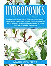 HYDROPONICS: The Essential Guide to learn everything about a Hydroponic Gardening System and how to easily DIY to produce homegrown fresh and healthy Vegetables, Herbs, and Fruits