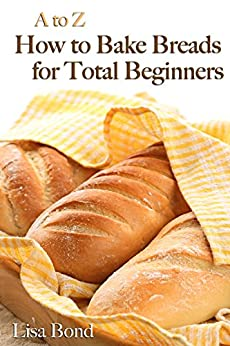 A to Z Baking Breads for Total Beginners by [Bond, Lisa]