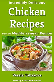 Incredibly Delicious Chicken Recipes from the Mediterranean Region (Mediterranean Diet, Mediterranean Cookbook, Mediterranean Weight Loss) by [Tabakova, Vesela]