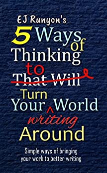 5 Ways of Thinking to Turn Your Writing World Around: Simple Ways of Bringing Your Work to Better Writing by [Runyon, EJ]