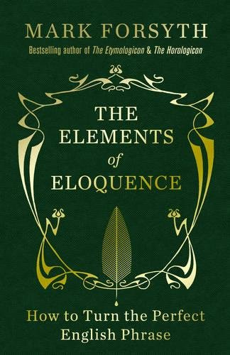 The Elements of Eloquence: How to Turn the Perfect English Phrase ...