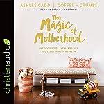 The Magic of Motherhood: The Good Stuff, the Hard Stuff, and Everything in Between   Ashlee Gadd