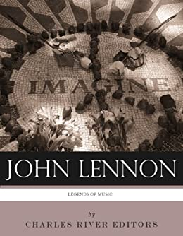 Legends of Music: The Life and Legacy of John Lennon by [Charles River Editors]