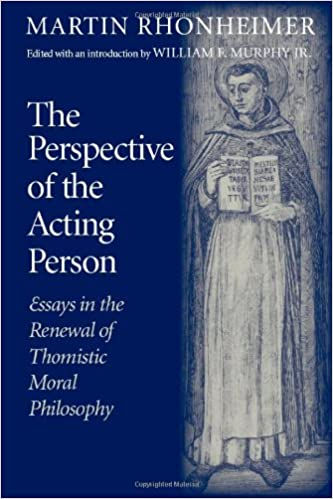 com the perspective of the acting person essays in the com the perspective of the acting person essays in the renewal of thomistic moral philosophy 9780813215112 martin rhonheimer books