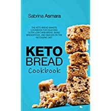 Keto Bread Cookbook: The Keto Bread Bakers Cookbook for Enjoying Ultra Low Carb Bread, Buns, Breadsticks, and Snacks on the Ketogenic Diet
