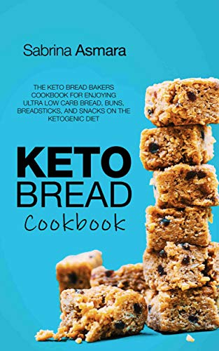Keto Bread Cookbook: The Keto Bread Bakers Cookbook for Enjoying Ultra Low Carb Bread, Buns, Breadsticks, and Snacks on the Ketogenic Diet by Sabrina Asmara
