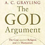 The God Argument: The Case Against Religion and for Humanism | A. C. Grayling