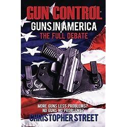 Gun Control: Guns in America, The Full Debate, More Guns Less Problems? No Guns No Problems? (Gun Control Books, NRA, Mass Shootings, Gun Control in USA)