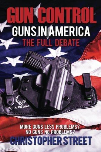 Gun Control: Guns in America, The Full Debate, More Guns Less Problems? No Guns No Problems? (Gun Control Books, NRA, Ma