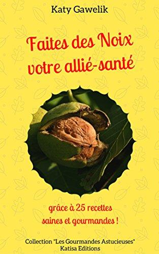 faites des noix votre allie sante grace a 25 recettes saines et gourmandes les gourmandes astucieuses t 8
