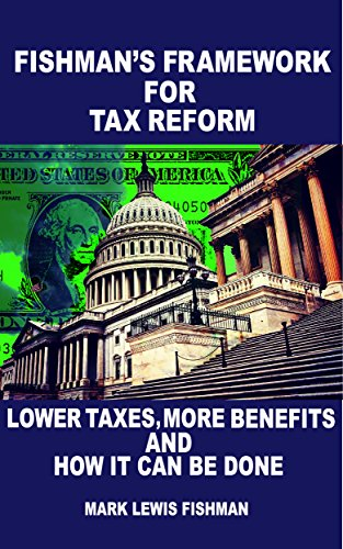 Download PDF Fishman's Framework for Tax Reform - Lower Taxes, More Benefits and How It Can Be Done