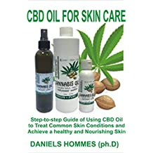 CBD OIL FOR SKIN CARE: Step-to-Step Guide Of Using CBD Oil To Treat Common Skin Conditions and Achieve a Healthy and Nourishing Skin