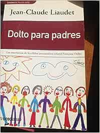 Dolto para padres: Amazon.es: Liaudet, Jean-Claude: Libros
