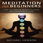 Meditation for Beginners: The Ultimate Beginner Meditation Guide to Help Quiet the Mind, Relieve Stress, Feel Happier and Have More Success with Mindfulness | Michael Henson