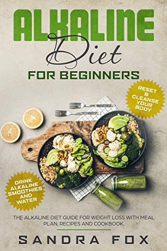 Alkaline Diet for Beginners: The Alkaline Diet Guide for Weight Loss with Meal Plan, Recipes and Cookbook. Drink Alkaline Smoothies and Water. Reset & Cleanse Your Body. by Sandra Fox