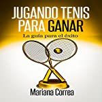 Jugando Tenis para GANAR [Playing Tennis to WIN]: La guia para el exito [A Guide to Success] | Mariana Correa