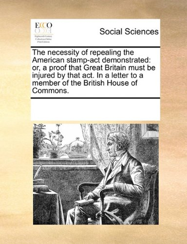 The necessity of repealing the American stamp-act demonstrated: or, a proof that Great Britain must be injured by that act. In a letter to a member of the British House of Commons. pdf epub
