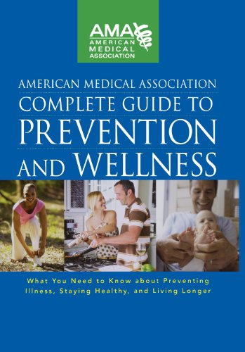 American Medical Association Complete Guide to Prevention and Wellness: What You Need to Know about Preventing Illness, Staying Healthy and Living Longer