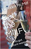 Get the MILF: How to get mature women (Milf Pick up records Book 1)