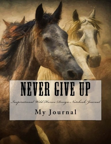 Never Give Up: Inspirational Quote Wild Horses Design Notebook/Journal  with 110 Lined Pages (8.5 x 11) (Horses Notebook)