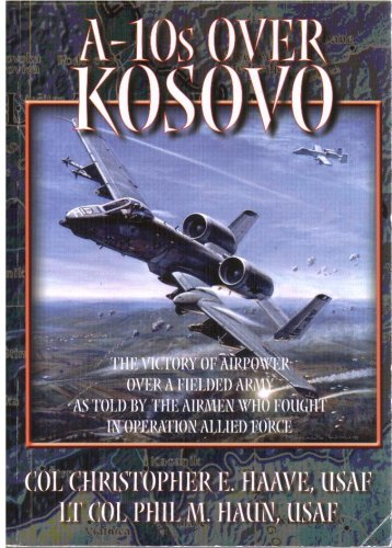 A-10s Over Kosovo: The Victory of Airpower Over a Fielded Army As Told By the Airmen Who Fought in Operation Allied Force PDF