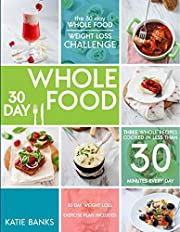 The 30 Day Whole Food Weight Loss Challenge: 30 Day Whole Food: Three Whole Recipes Cooked in Less than 30 Minutes Every Day: 30 Day Weight Loss Exercise ... foods cookbook; whole food recipes Book 1)