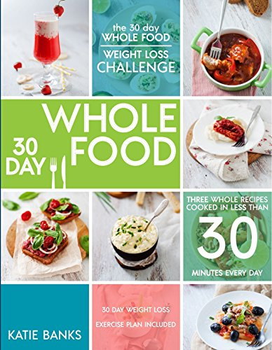 The 30 Day Whole Food Weight Loss Challenge: 30 Day Whole Food: Three Whole Recipes Cooked in Less than 30 Minutes Every Day: 30 Day Weight Loss Exercise ... foods cookbook; whole food recipes Book 1) cover