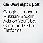 Google Uncovers Russian-Bought Ads on YouTube, Gmail and Other Platforms | Elizabeth Dwoskin,Adam Entous,Craig Timberg