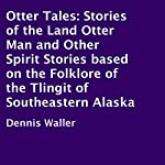 Otter Tales: Stories of the Land Otter Man and Other Spirit Stories based on the Folklore of the Tlingit of Southeastern Alaska | Dennis Waller