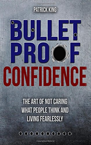 Bulletproof Confidence: The Art of Not Caring What People Think and Living Fearl PDF