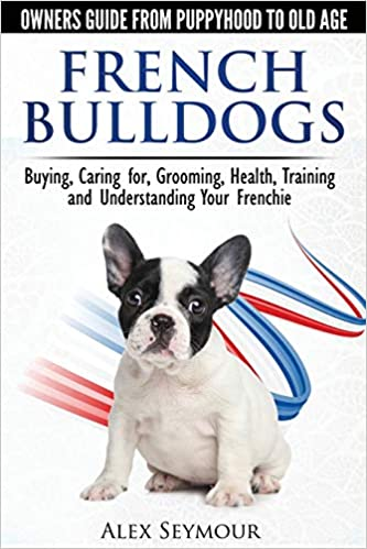 French Bulldogs - Owners Guide from Puppy to Old Age.