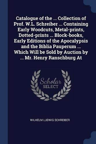 Read Online Catalogue of the ... Collection of Prof. W.L. Schreiber ... Containing Early Woodcuts, Metal-prints, Dotted-prints ... Block-books, Early Editions of ... by Auction by ... Mr. Henry Ranschburg At pdf epub