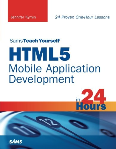 HTML5 Mobile Application Development in 24 Hours, Sams Teach Yourself