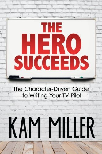 The Hero Succeeds: The Character-Driven Guide to Writing Your TV Pilot