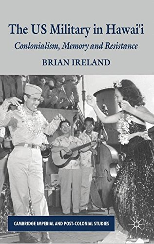 The US Military in Hawai'i: Colonialism, Memory and Resistance (Cambridge Imperial and Post-Colonial Studies Series) by Ireland Brian