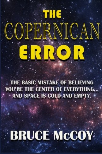 The Copernican Error: The Basic Mistake of Believing You Are The Center of Everything and Space Is Cold and Empty