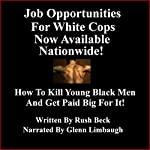 Job Opportunities for White Cops Now Available Nationwide!: How to Kill Young Black Men and Get Paid Big for It | Rush Beck,Glenn Limbaugh