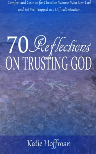Download 70 Reflections on Trusting God: Comfort and Counsel for Christian Women Who Love God and Yet Feel Trapped in a Difficult Situation pdf