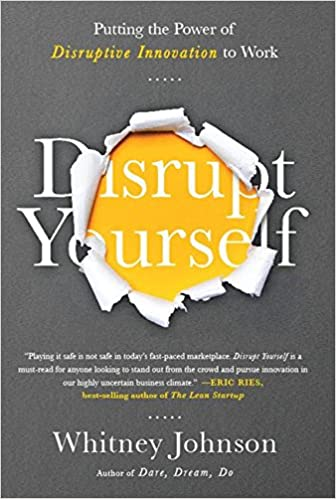 Disrupt Yourself: Putting the Power of Disruptive Innovation to Work ...