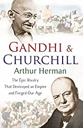 Gandhi and Churchill: The Rivalry That Destroyed an Empire and Forged Our Age